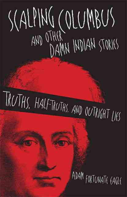 Scalping Columbus and Other Damn Indian Stories By Eagle, Adam Fortunate